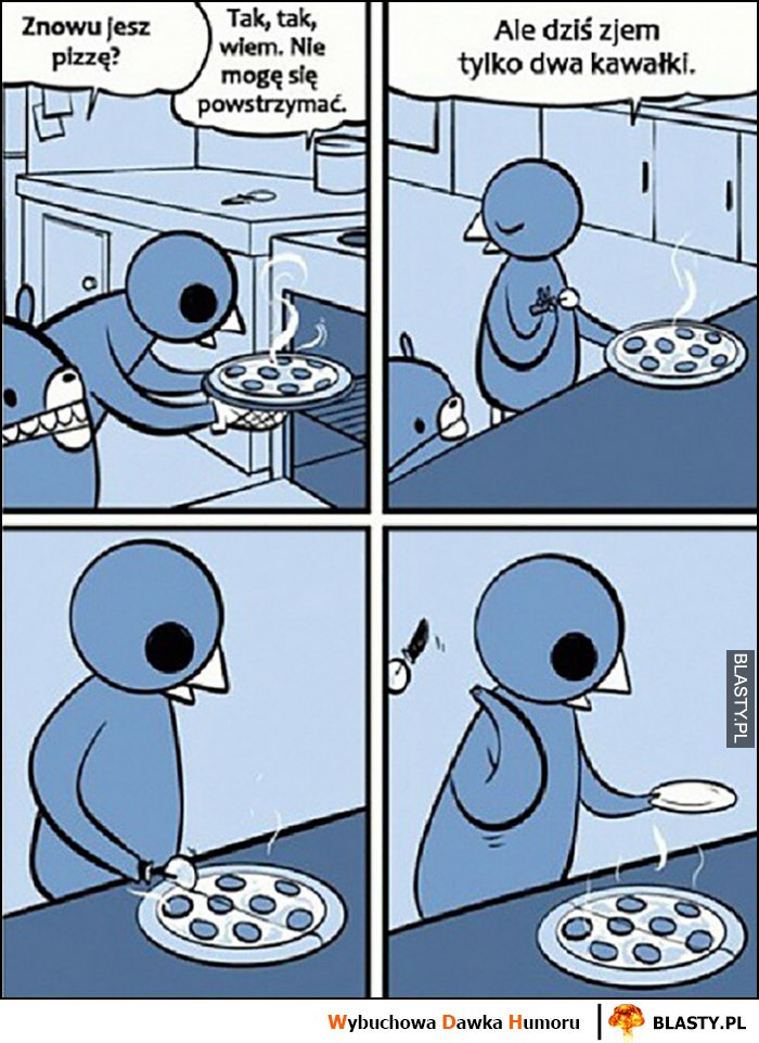 Znowu jesz pizzę, tak ale dziś zjem tylko dwa kawałki, przekroona na pół