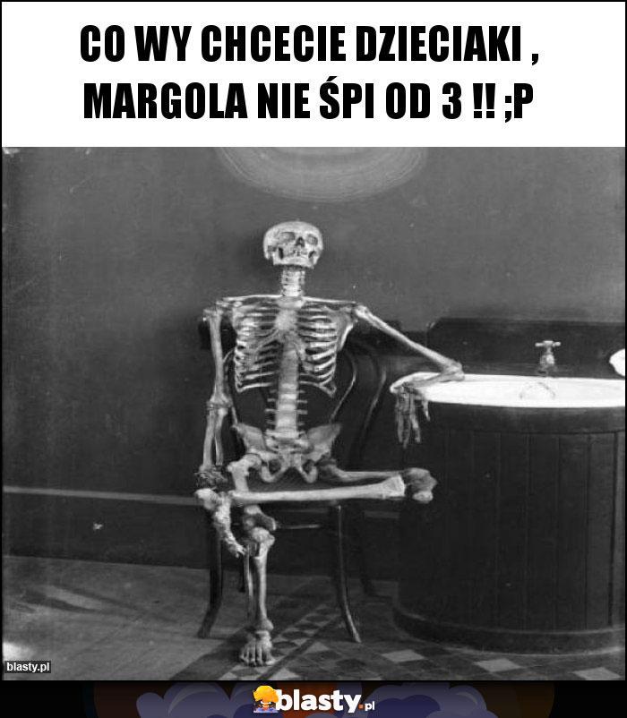 Co wy chcecie dzieciaki , Margola nie śpi od 3 !! ;p