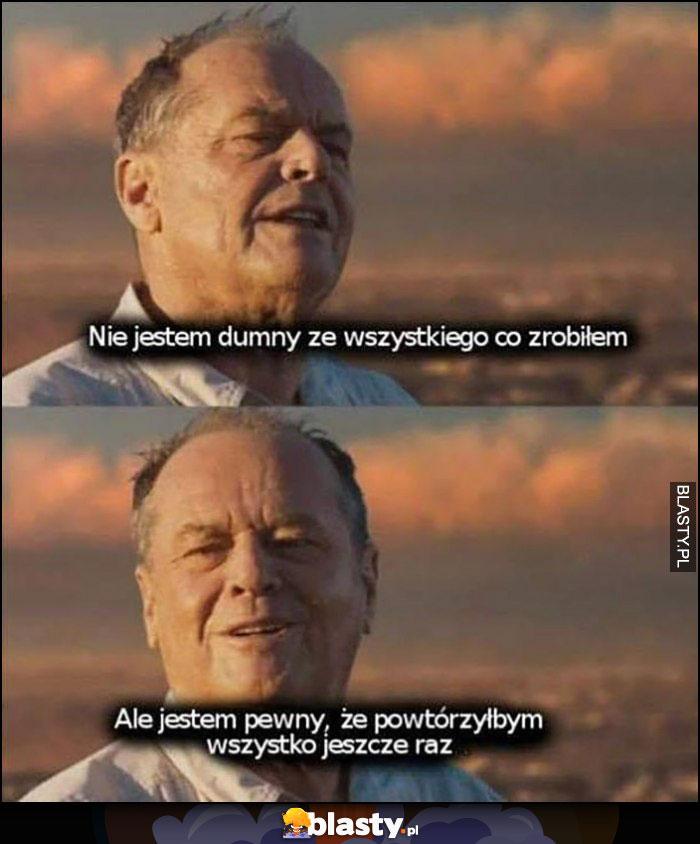 Jack Nicholson nie jestem dumny ze wszystkiego co zrobiłem, ale jestem pewny, że powtórzyłbym wszystko jeszcze raz
