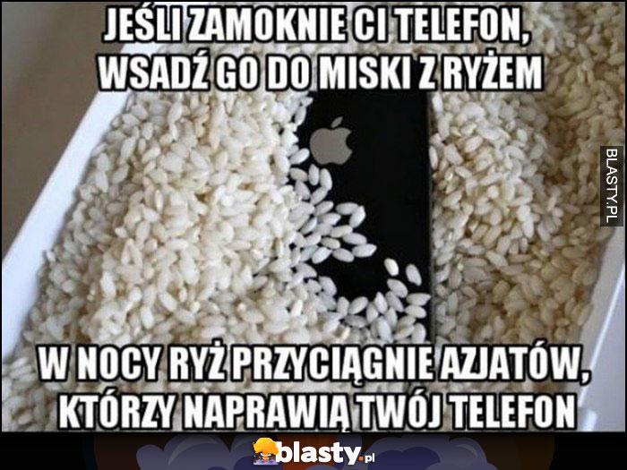 Jeśli zmoknie Ci telefon wsadź go do miski z ryżem, w nocy ryż przyciągnie Azjatów, którzy naprawią Twój telefon