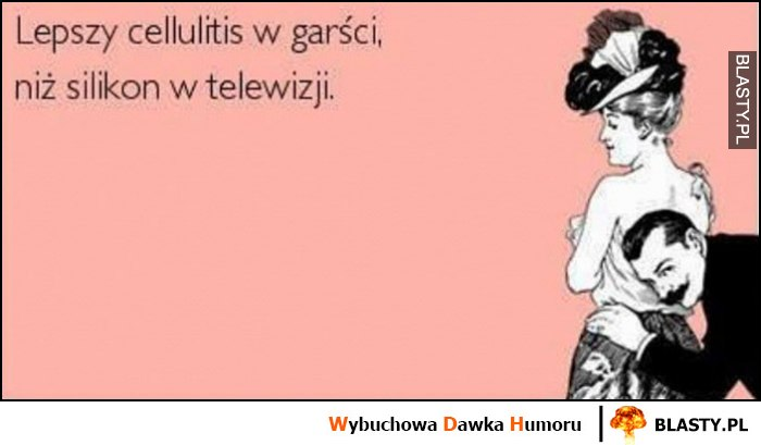 Lepszy cellulitis w garści niż silikon w telewizji