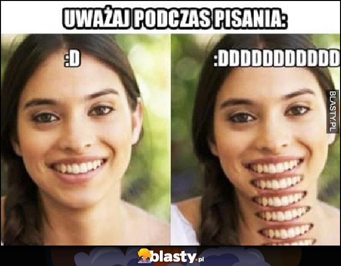 Uważaj podczas pisania emotka :D i :DDDDD dosłownie usta