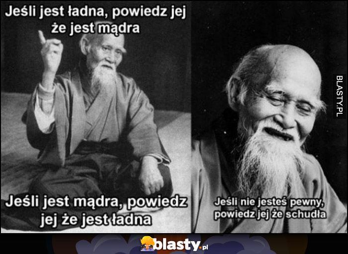 Chiński mistrz jeśli jest ładna powiedz jej, że jest mądra, jeśli jest mądra powiedz jej że jest ładna. Jeśli nie jesteś pewny powiedz jej, że schudła