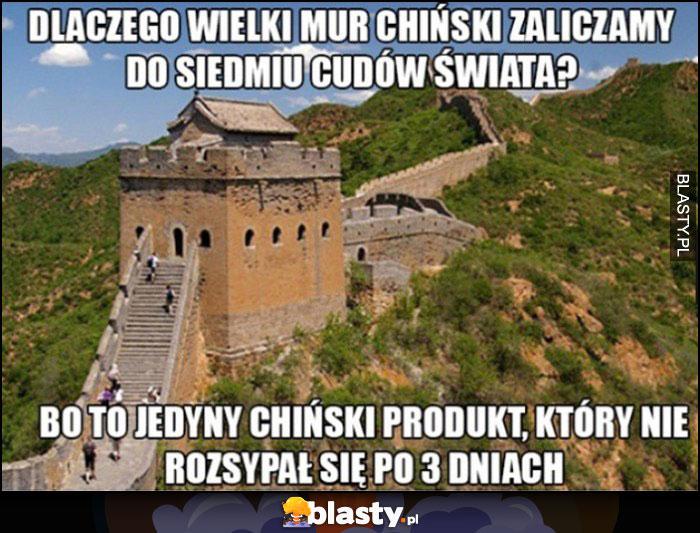 Dlaczego wielki mur chiński zaliczamy do siedmiu cudów świata? Bo to jedyny chiński produkt, który nie rozsypał się po 3 dniach