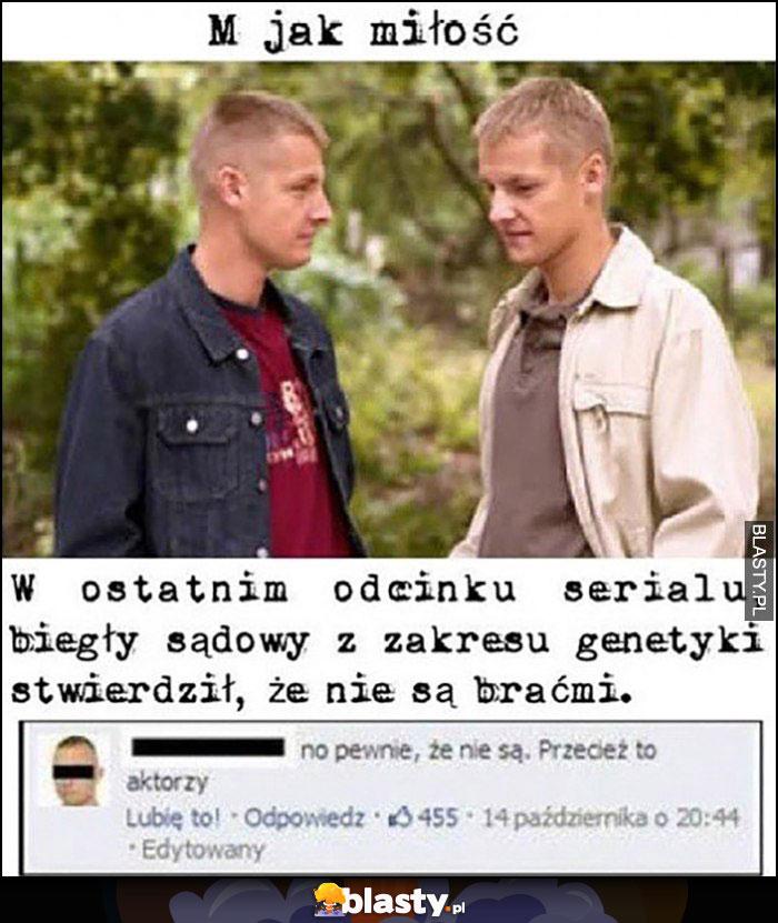 M jak miłość - w ostatnim odcinku serialu biegły sądowy z zakresu genetyki stwierdził że Mroczki nie są braćmi, pewnie że nie są, przecież to aktorzy