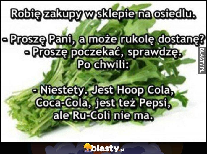 Proszę pani, a może rukolę dostanę? Sprawdzę, niestety jest Hoop Cola, Coca-Cola, Pepsi, ale Ru-Coli nie ma