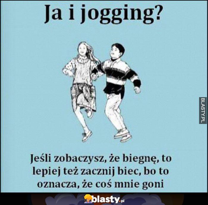 Ja i jogging? Jeśli zobaczysz, że biegnę to lepiej też zacznij biec, bo to oznacza, że coś mnie goni
