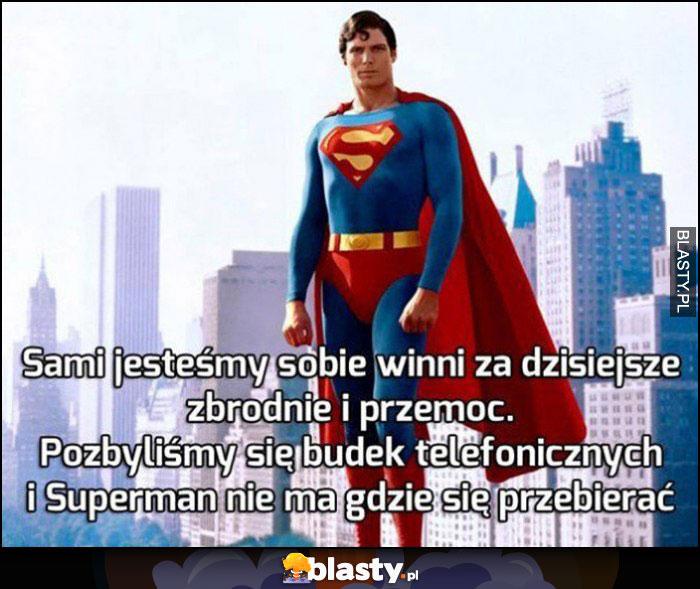 Sami jesteśmy sobie winni za dzisiejsze zbrodnie i przemoc, pozbyliśmy się budek telefonicznych i Superman nie ma gdzie się przebrać