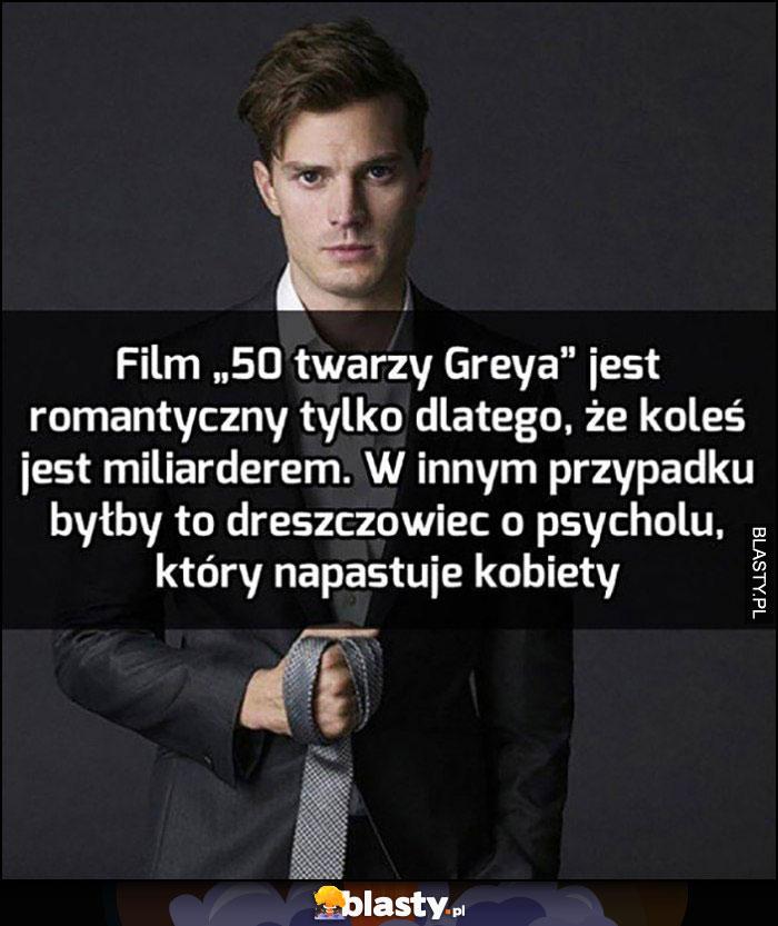 50 twarzy Greya jest romantyczne bo koleś jest miliarderem, w innym przypadku byłby to dreszczowiec o psycholu, który napastuje kobiety