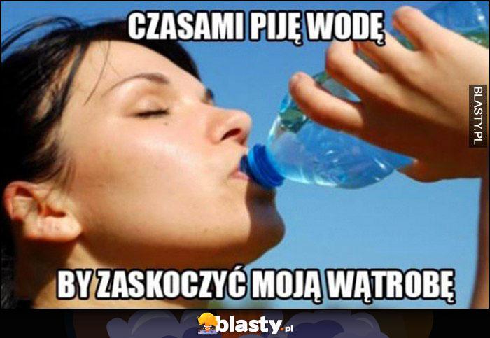 Czasami piję wodę żeby zaskoczyć moją wątrobę