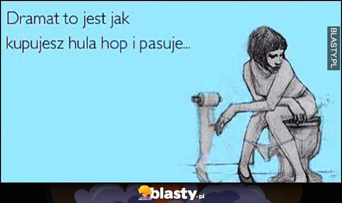 Dramat to jest jak kupujesz hula hop i pasuje