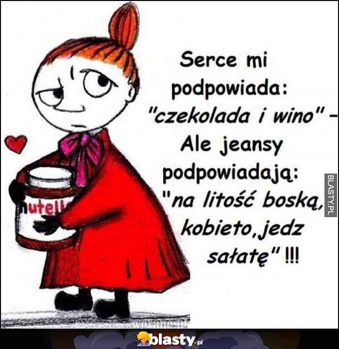 Mała Mi serce mi podpowiada: czekolada i wino, ale jeansy podpowiadają: na litość boską kobieto jedz sałatę