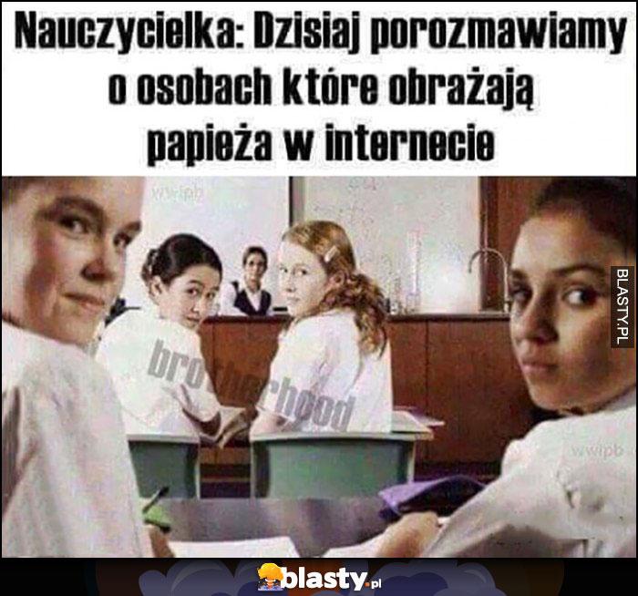Nauczycielka: dzisiaj porozmawiamy o osobach, które obrażają papieża w internecie, cała klasa patrzy na ciebie