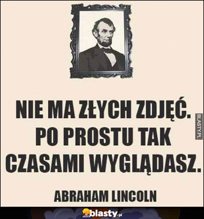 Nie ma złych zdjęć po prostu czasami tak wyglądasz Abraham Lincoln cytat