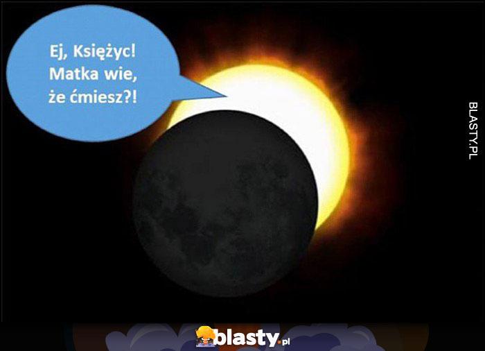 Słońce: ej księżyc, matka wie, że ćmiesz?