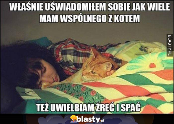 Właśnie uświadomiłem sobie jak wiele mam wspólnego z kotem, tez uwielbiam żreć i spać