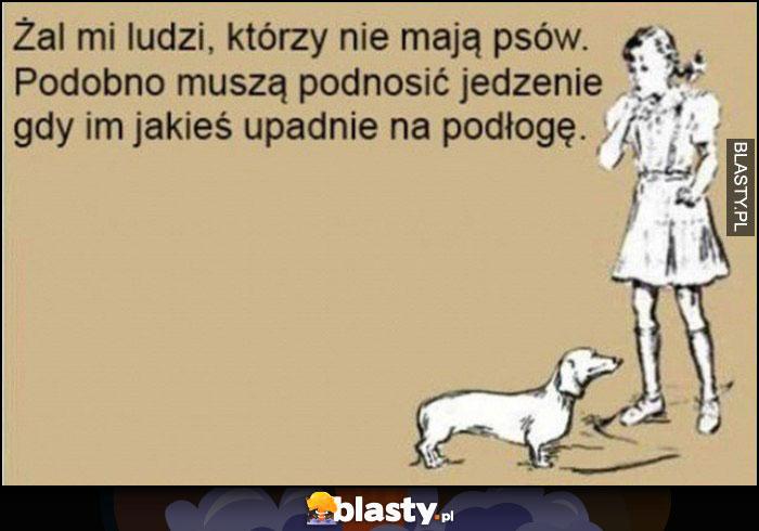 Żal mi ludzi, którzy nie mają psów, podobno muszą podnosić jedzenie gy im jakieś upadnie na podłogę