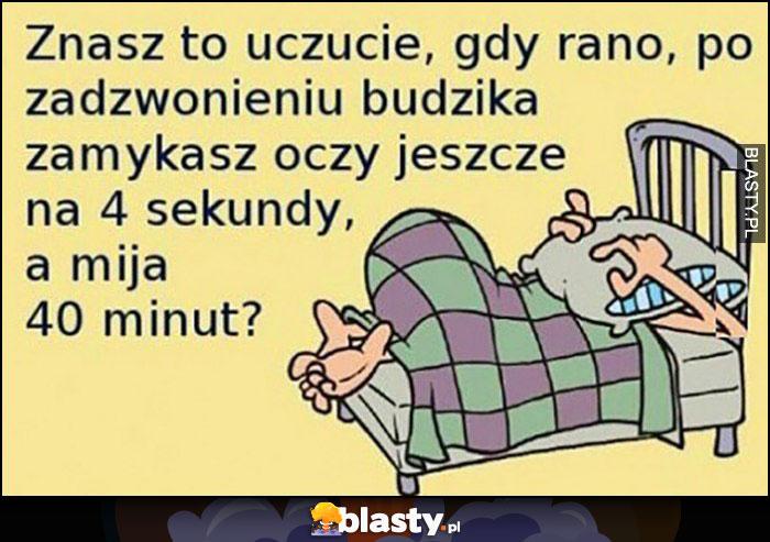 Znasz to uczucie gdy rano po zadzwonieniu budzika zamykasz oczy jeszcze na 4 sekundy a mija 40 minut?