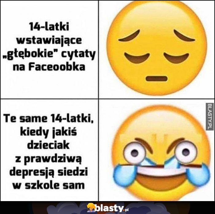 14-latki wstawiające głębokie cytaty na Facebooka, vs te same 14-latki kiedy jakiś dzieciak z prawdziwą depresją siedzi sam w szkole