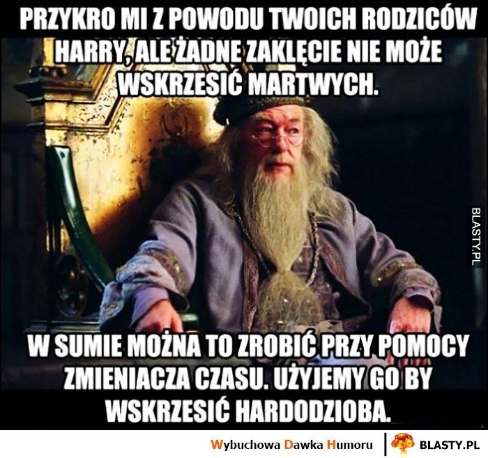 Dumbledore przykro mi Harry Potter żadne zaklęcie nie może wskrzesić Twoich martwych rodziców, w sumie można to zrobić przy pomocy zmieniacza czasu, użyjemy go by wskrzesić Hardodzioba