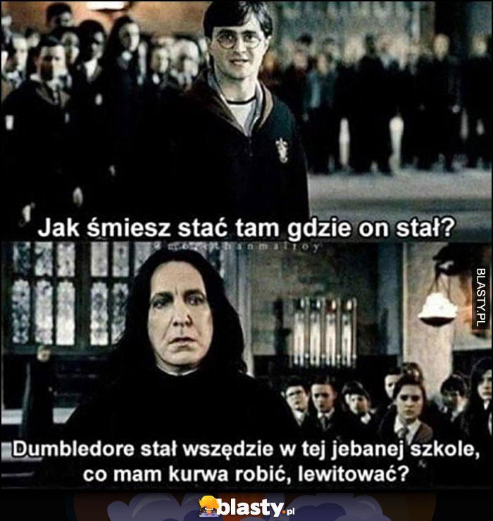 Harry Potter Snape jak śmiesz stać tam gdzie on stał? Dumbledore stał wszędzie w tej szkole, co mam kurna robić, lewitować?