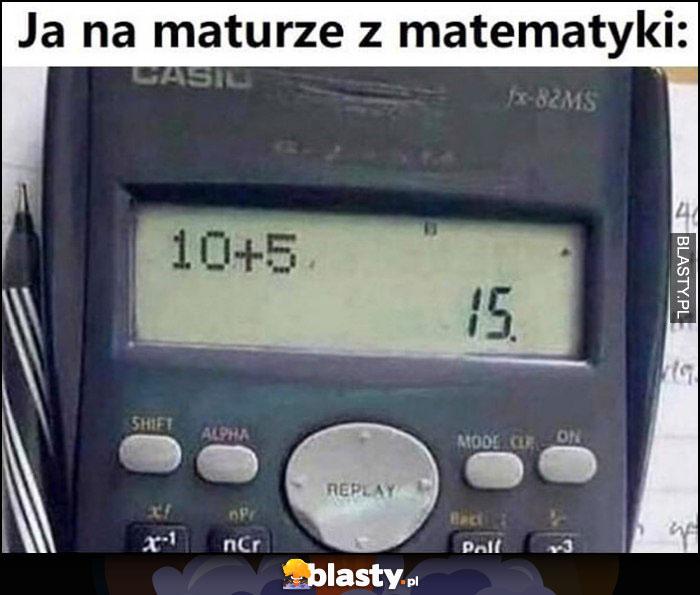 Ja na maturze z matematyki liczę na kalkulatorze ile jest 10 + 5