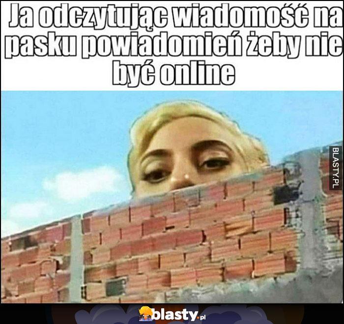 Ja odczytując wiadomość na pasku powiadomień żeby nie być online, wygląda zza muru