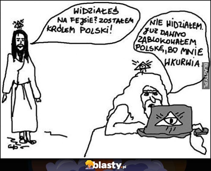 Jezus widziałeś na fejsie? Zostałem królem Polski! Bóg nie widziałem, już dawno zablokowałem Polskę bo mnie wkurza