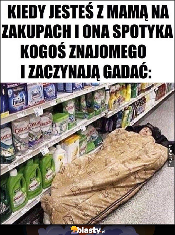 Kiedy jesteś z mamą na zakupach i ona spotka kogoś znajomego i zaczynają gadać, idzie spać