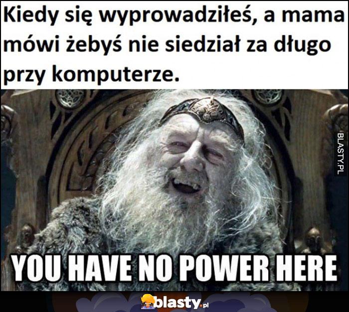 Kiedy się wyprowadziłeś, a mama mówi żebyś nie siedział za długo przy komputerze, you have no power here