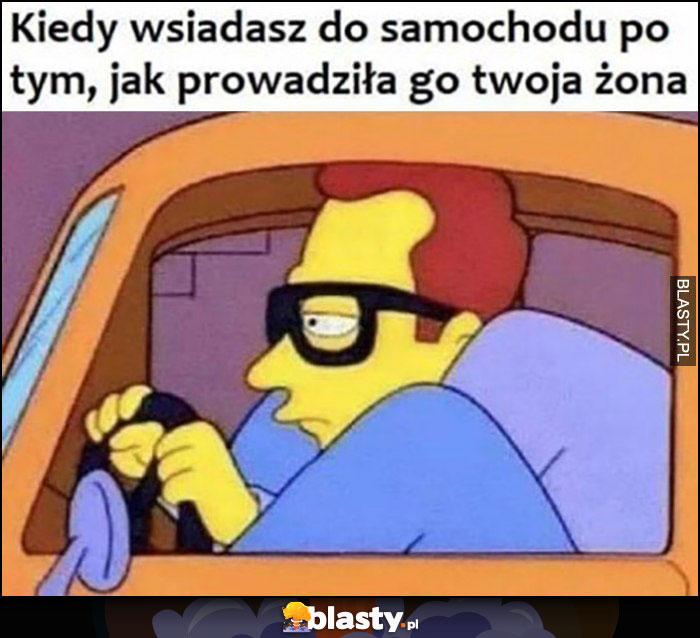 Kiedy wsiadasz do samochodu po tym jak prowadziła go twoja żona ciasno
