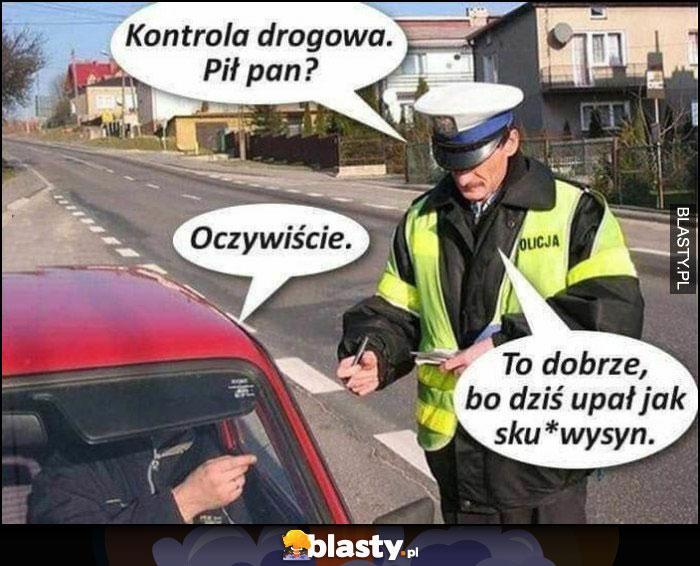 Kontrola drogowa, pił pan? Oczywiście, to dobrze bo dziś upał jak sukinsyn