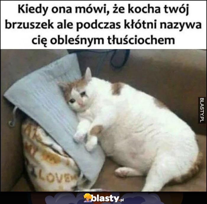 Kot kiedy ona mówi, że kocha twój brzuszek ale podczas kłótni nazwała Cię obleśnym tłuściochem