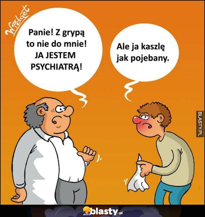 Lekarz: panie, z grypą to nie do mnie, ja jestem psychiatrą, ale ja kaszlę jak pojechany