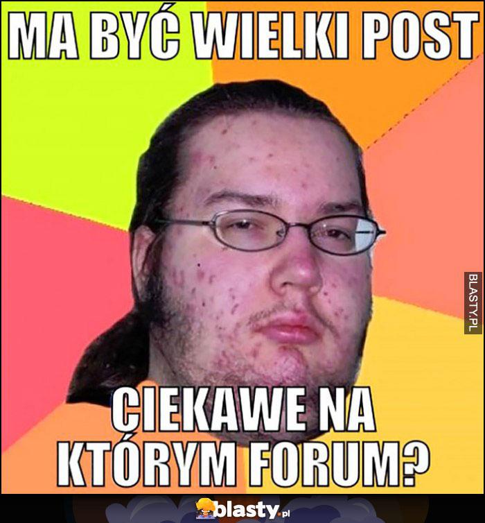 Ma być wielki post, ciekawe na którym forum kuc informatyk