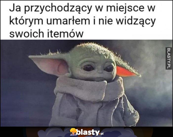 Mały baby Yoda ja przychodzący w miejsce w którym umarłem i nie widzący swoich itemów