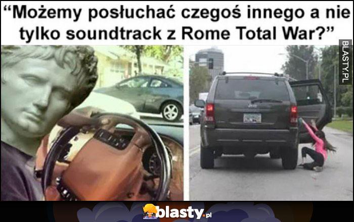 Możemy posłuchać czegoś innego a nie tylko soundtrack z Rome Total War? Cesarz wywala ją z samochodu