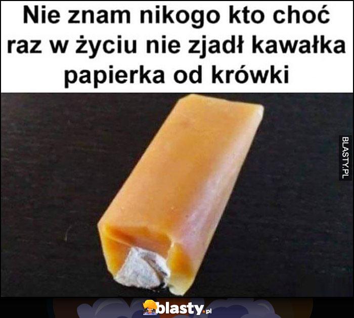 Nie znam nikogo kto choć raz w życiu nie zjadł kawałka papierka od krówki