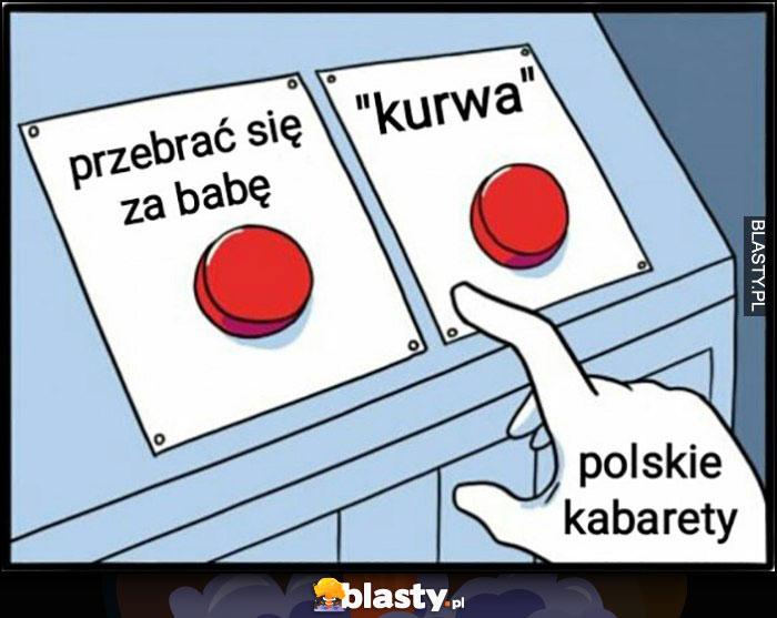 Polskie kabarety przebrać się za babę albo powiedzieć kurła przycisk