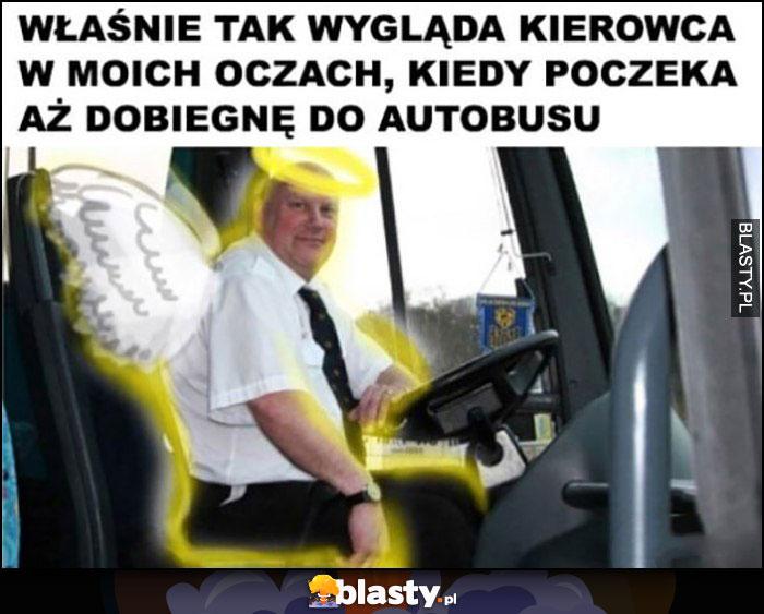 Właśnie tak wygląda kierowca w moich oczach, kiedy poczeka aż dobiegnę do autobusu anioł