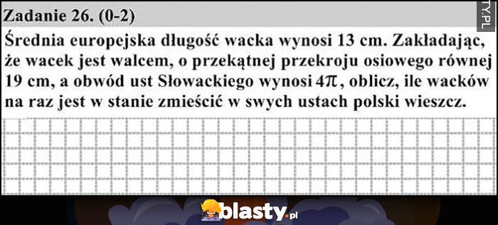 Zadanie matura, średnia długość wacka wynosi 13 cm, zakładając że to walec oblicz ile zmieści się w ustach Słowackiego