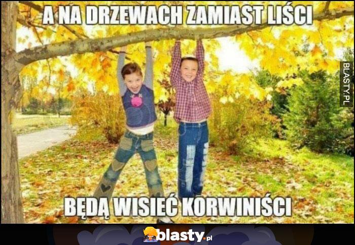 A na drzewach zamiast liści będą wisieć korwiniści dzieci