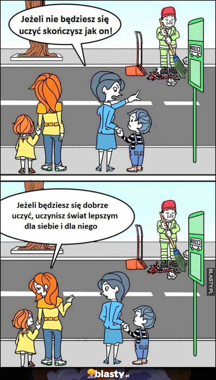 Jeżeli nie będziesz się uczyć skończysz jak on śmieciarz, jeżeli będziesz się uczyć uczynisz świat lepszym dla siebie i dla niego matka dziecko
