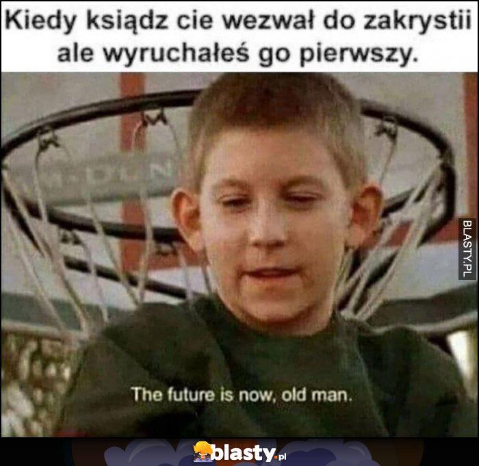 Kiedy ksiądz wezwał cię do zakrystii ale wydymałeś go pierwszy, the future is now old man