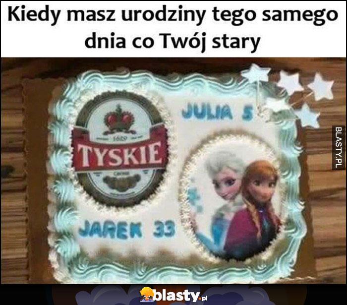 Kiedy masz urdziny tego samego dnia co Twoj stary Tyskie Elsa jeden tort