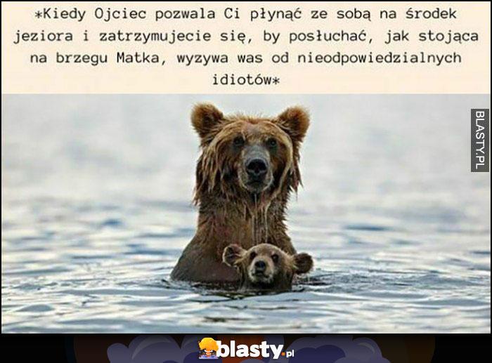 Kiedy ojciec pozwala Ci płynąć ze sobą na środek jeziora i zatrzymujecie się, by posłuchać jak stojąca na brzegu matka wyzywa was od nieodpowiedzialnych idiotów niedźwiedzie