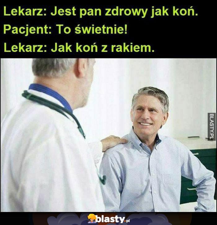 Lekarz: jest Pan zdrowy jak koń, pacjent: to świetnie, lekarz: jak koń z rakiem