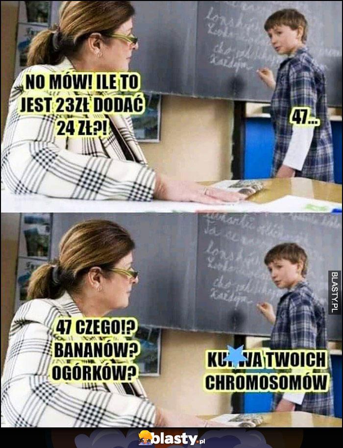 Nauczycielka: ile to 23zł dodać 24zł, 47, czego, bananów, ogórków? Twoich chromosomów