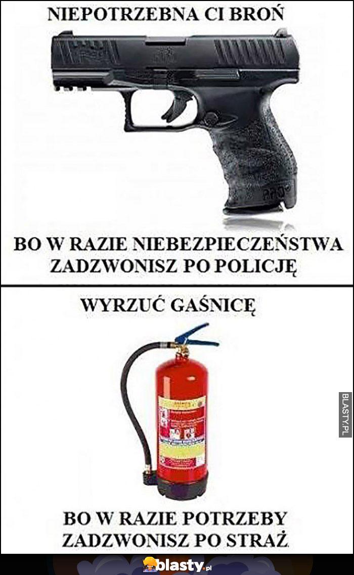 Niepotrzebna ci broń, w razie czego zadzwonisz na policję, wyrzuć gaśnicę, w razie potrzeby zadzwonisz po straż