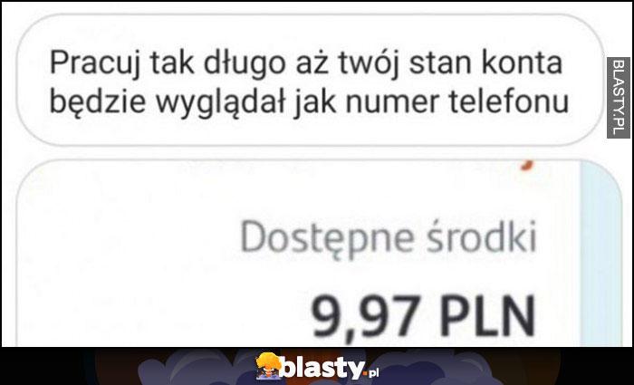 Pracuj tak długo, aż twój stan konta będzie wyglądał jak numer telefonu 9,97 PLN